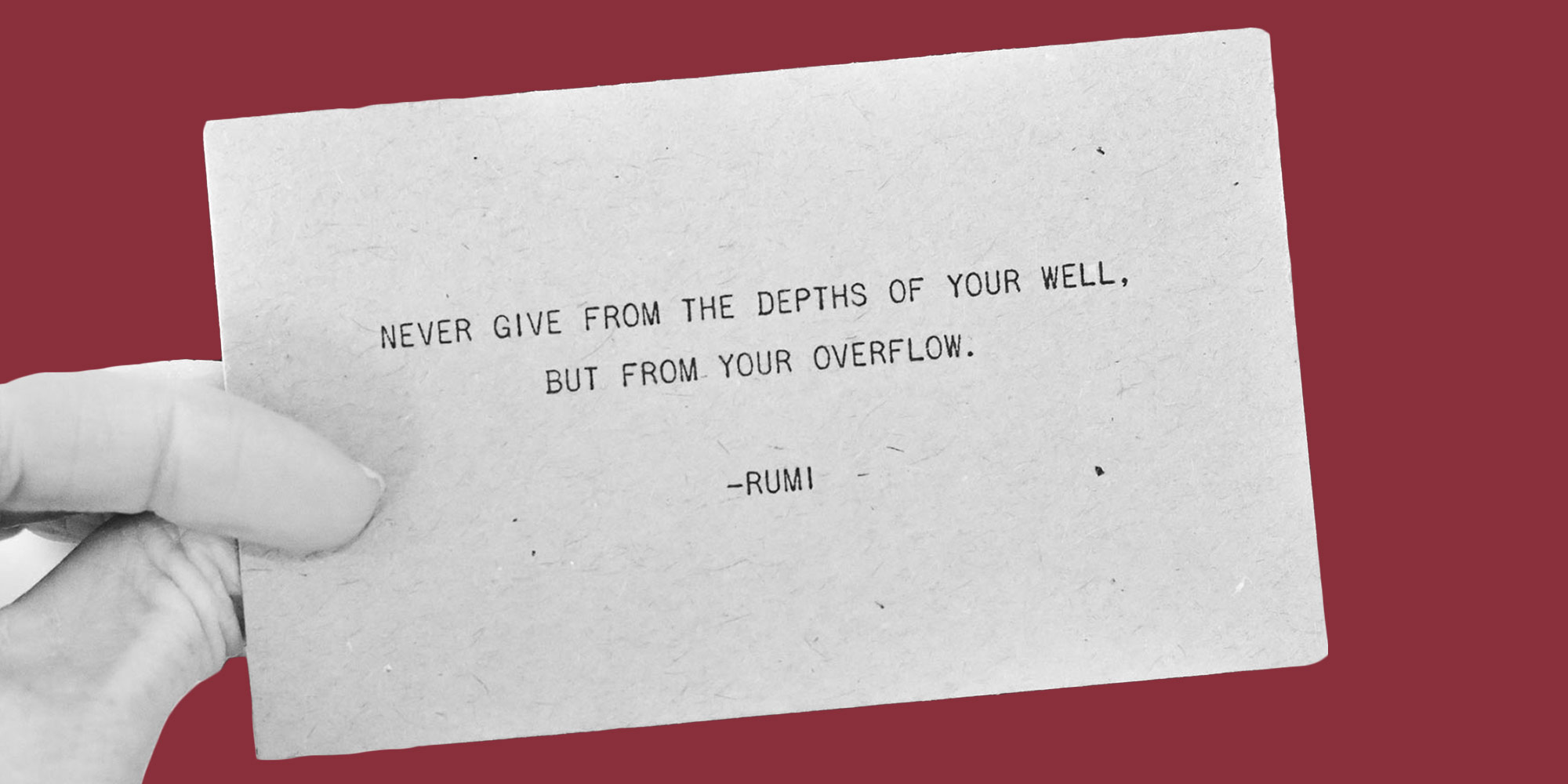"""A business card reads, """"Never give from the depths of your well, but from your overflow. -Rumi"""""""