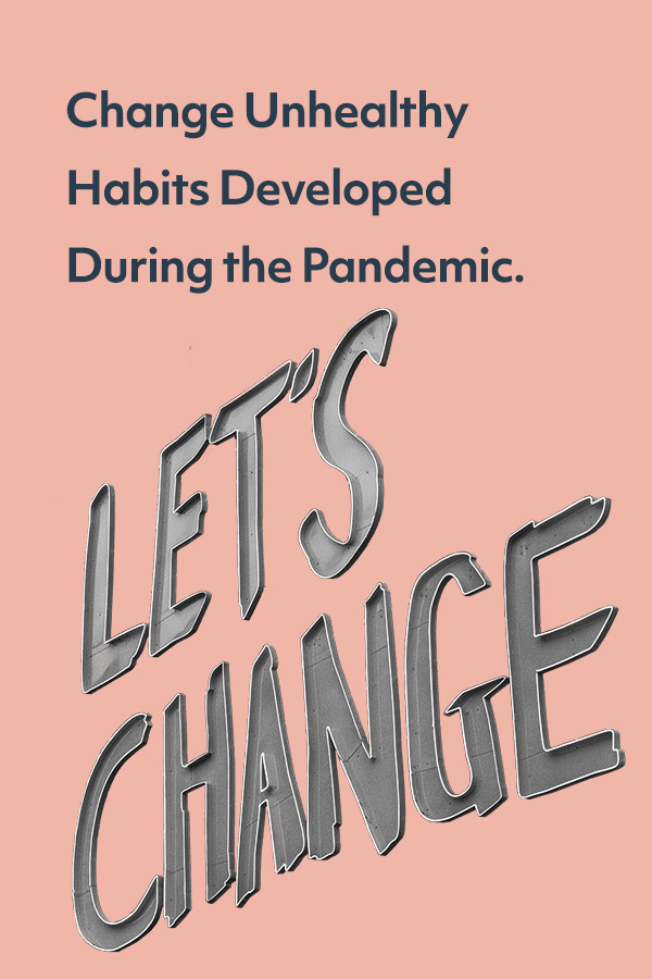 A lot of us picked up new, unhealthy habits during the pandemic. Now it's time to change them.